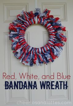 Red, White, and Blue Bandana Wreath 2 Red Bandanas, 2 White Bandanas, 2 Blue Bandanas; Styrofoam Wreath Frame Cut all the bandanas into 1-1 1/2 inch strips.Tie them alternating red, white, blue around the wreath frame. Double knot each strip. When finished, trim the ends to your desired length.