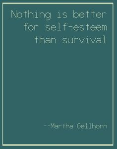 Nothing is better for self-esteem than survival. Martha Gellhorn, World Conflicts, Smart Women, Ernest Hemingway, Word Of The Day, Note To Self, Self Esteem, Thats Not My, Survival