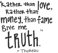 """Rather than love, rather than money, rather than fame, give me TRUTH."" Henry David Thoreau #quote #thoreau #truth"