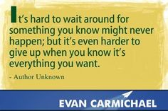 Never give up.   More inspiration at http://www.evancarmichael.com/