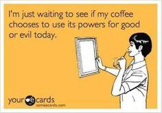 Espero a ver si mi café decide usar sus poderes para bien o para mal el día de hoy.