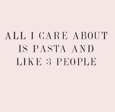 'All I care about is Pasta and like 3 People'