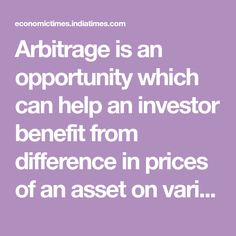 Arbitrage is an opportunity which can help an investor benefit from difference in prices of an asset on various platforms & will help reduce price disparity of an asset in different mkts.