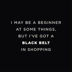 I+may+be+a+beginner+at+some+things,+but+I've+got+a+black+belt+in+shopping.