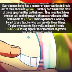 """""""Every human being has a number of opportunities to break out of their shell and grow. But they can't make the most of those opportunities on their own. They need tough foes who call on their powers of concentration and allies with whom to share their experience. And so, I want to be a teacher who can provide these things. To give my students high walls and good friends without losing sight of their moments of growth"""""""