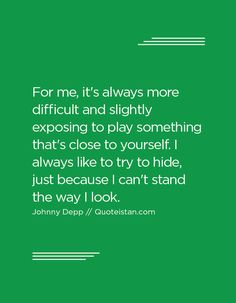 For me, it's always more difficult and slightly exposing to play something that's close to yourself. I always like to try to hide, just because I can't stand the way I look. Johnny Depp Quotes, Just Because, Always Be, No Way, I Cant, Quote Of The Day, Life Quotes, Inspirational Quotes, Play