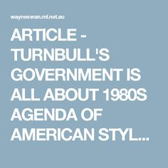 ARTICLE - TURNBULL'S GOVERNMENT IS ALL ABOUT 1980S AGENDA OF AMERICAN STYLE TRICKLEDOWN ECONOMICS INCLUDING CRUSHING THE LABOUR MOVEMENT