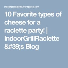 10 Favorite types of cheese for a racletteparty! | IndoorGrillRaclette's Blog