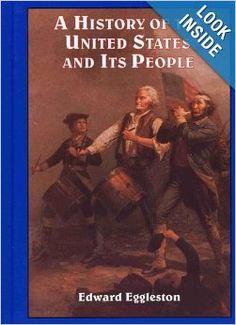 "This is our main text for my online ""Young Patriot's American History Class""   Join us in January for the second half of the book, or pick us up next fall.  A History of the United States and Its People: Edward Eggleston: 9780965273589: Amazon.com: Books"