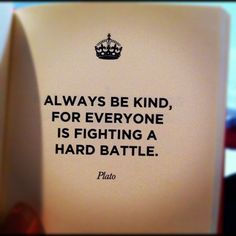 Always be kind, for everyone is fighting a hard battle. - Plato