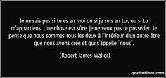 """Je ne sais pas si tu es en moi ou si je suis en toi, ou si tu m'appartiens. Une chose est sûre, je ne veux pas te posséder. Je pense que nous sommes tous les deux à l'intérieur d'un autre être que nous avons crée et qui s'appelle """"nous"""". (Robert James Waller) #citations #RobertJamesWaller"""