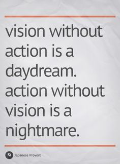 """Vision without action is a daydream. Action without vision is a nightmare.""  Japanese proverb, as quoted in 'Civilization's Quotations : Life's Ideal' (2002) by Richard Alan Krieger, p. 280. (http://en.wikiquote.org/wiki/Vision)"