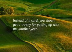 Instead of a card, you should get a trophy for putting up with me another year.