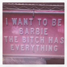I WANT TO BE BARBIE, THE BITCH HAS EVERYTHING
