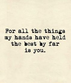 The best thing I ever held in my hand is you