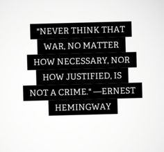 Never think that war, no matter how necessary, nor how justified is not a crime. Ernest Hemingway Quote