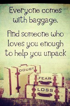 Todo el mundo viene con equipaje. Encuentra a alguien que te quiera lo suficiente para ayudarte a desempaquetar el tuyo.