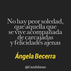 """""""No hay peor #Soledad, que aquella que se vive acompañada de #Carcajadas y #Felicidades ajenas"""". #AngelaBecerra #FrasesCelebres @candidman"""