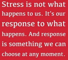 Stress is not what happens to us.  It's our response to what happens.  And response is something we can choose at any moment.