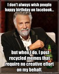 I don't always wish people happy birthday on facebook...   but when I do, I post recycled memes that require no creative effort on my behalf.  Happy birthday