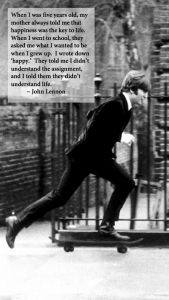 """""""When I was five years old, my mother always told me that happiness was the key to life. When I went to school, they asked me what I wanted to be when I grew up. I wrote down 'happy.' They told me I didn't understand the assignment, and I told them they didn't understand life.""""  ~ John Lennon"""