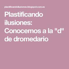"""Plastificando ilusiones: Conocemos a la """"d"""" de dromedario"""