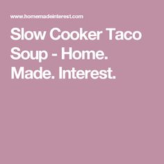 Slow Cooker Taco Soup - Home. Made. Interest.