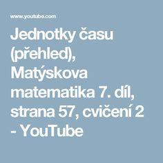 Jednotky času (přehled), Matýskova matematika 7. díl, strana 57, cvičení 2 - YouTube Math, Youtube, Literatura, Math Resources, Mathematics