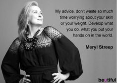 "╰★╮ Meryl streep quote - ""My advice, don't waste so much time worrying about your skin or your weight. Develop what you do, what you put your hands on in the world. Meryl Streep Citations, Meryl Streep Quotes, Wise Women, Strong Women, Meryl Streep Zitate, Woman Quotes, Me Quotes, Acting Quotes, Celebration Quotes"