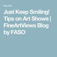 Just Keep Smiling! Tips on Art Shows | FineArtViews Blog by FASO