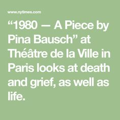 """""""1980 — A Piece by Pina Bausch"""" at Théâtre de la Ville in Paris looks at death and grief, as well as life."""
