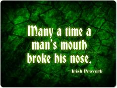 Many a time a man's mouth broke his nose.  - Irish Proverb