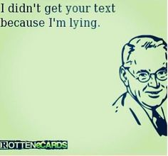 I didnt get your text because im lying..