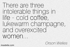 """There are three intolerable things in life - cold coffee, lukewarm champagne, and overexcited women."" ―Orson Welles"