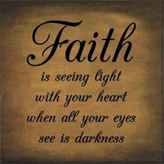 """Faith is seeing light with your heart when all your eyes see is darkness."""