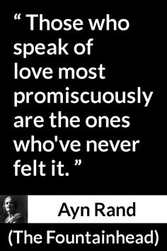 Ayn Rand quote about love from The Fountainhead - Those who speak of love most promiscuously are the ones who've never felt it. Real Love Quotes, Beautiful Love Quotes, Change Quotes, Great Quotes, Inspirational Quotes, Lao Tzu Quotes, Poem Quotes, True Quotes, Words Quotes