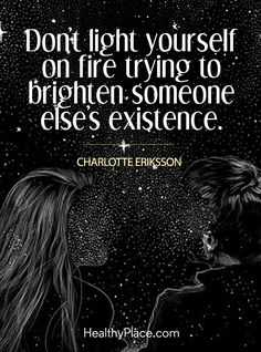 Quote on abuse: Don´t light youself on fire trying to brighten someone else´s existence - Charlotte Eriksson. www.HealthyPlace.com