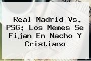 http://tecnoautos.com/wp-content/uploads/imagenes/tendencias/thumbs/real-madrid-vs-psg-los-memes-se-fijan-en-nacho-y-cristiano.jpg Real Madrid vs PSG. Real Madrid vs. PSG: los memes se fijan en Nacho y Cristiano, Enlaces, Imágenes, Videos y Tweets - http://tecnoautos.com/actualidad/real-madrid-vs-psg-real-madrid-vs-psg-los-memes-se-fijan-en-nacho-y-cristiano/
