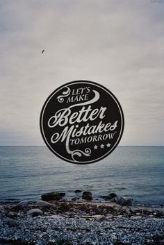 Let's make better mistakes tomorrow.  I've made a few lately that've really sucked.  I'll learn...