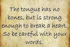 Think before you speak...I know words just slip out of our mouth because were mad so we don't think
