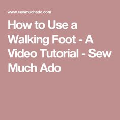 How to Use a Walking Foot - A Video Tutorial - Sew Much Ado
