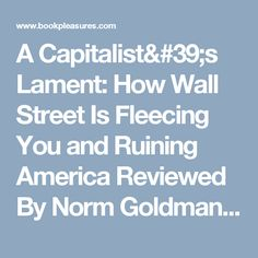 A Capitalist's Lament: How Wall Street Is Fleecing You and Ruining America Reviewed By Norm Goldman of Bookpleasures.com