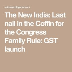 The New India: Last nail in the Coffin for the Congress Family Rule: GST launch