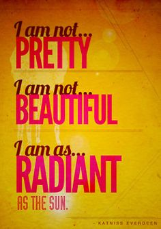 """I am not pretty. I am not beautiful. I am as radiant as the sun."" - Katniss Everdeen"