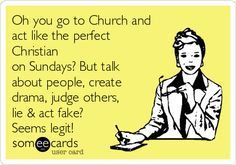Oh you go to Church and act like the perfect Christian on Sundays? But talk about people, create drama, judge others, lie & act fake? Seems legit!