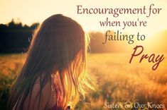 Encouragement for When You're Failing to Pray – Sisters on Our Knees