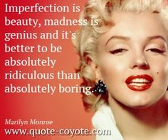 marilyn-monroe - Imperfection is beauty, madness is genius and it's better to be absolutely ridiculous than absolutely boring.