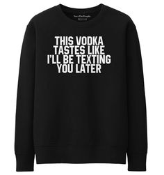 'This Vodka Tastes Like I'll Be Texting You Later'Sweatshirt. Make sure to double check the size guides before checking out. If you are unsure about. | eBay!