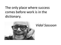 "Vidal Sassoon: ""The only place where success comes before work is in the dictionary."""