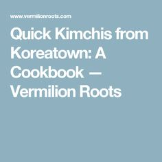 Quick Kimchis from Koreatown: A Cookbook — Vermilion Roots